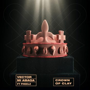 Vector x MI Abaga – Crown Of Clay ft. Pheelz